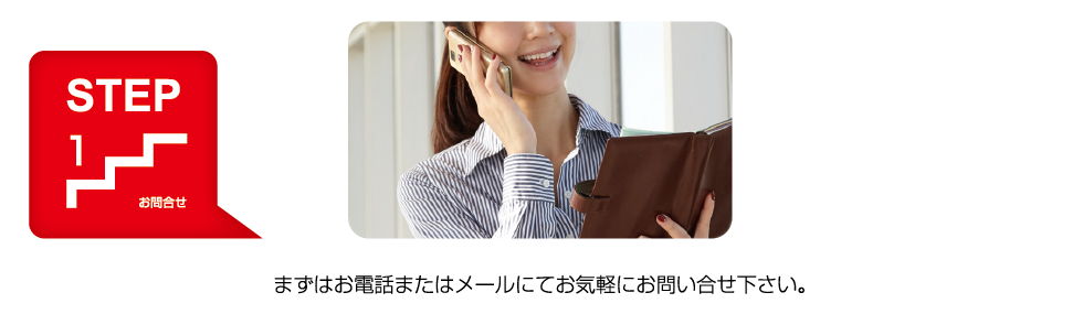 STEP1 お問合せ まずはお電話またはメールにてお気軽にお問合せ下さい。